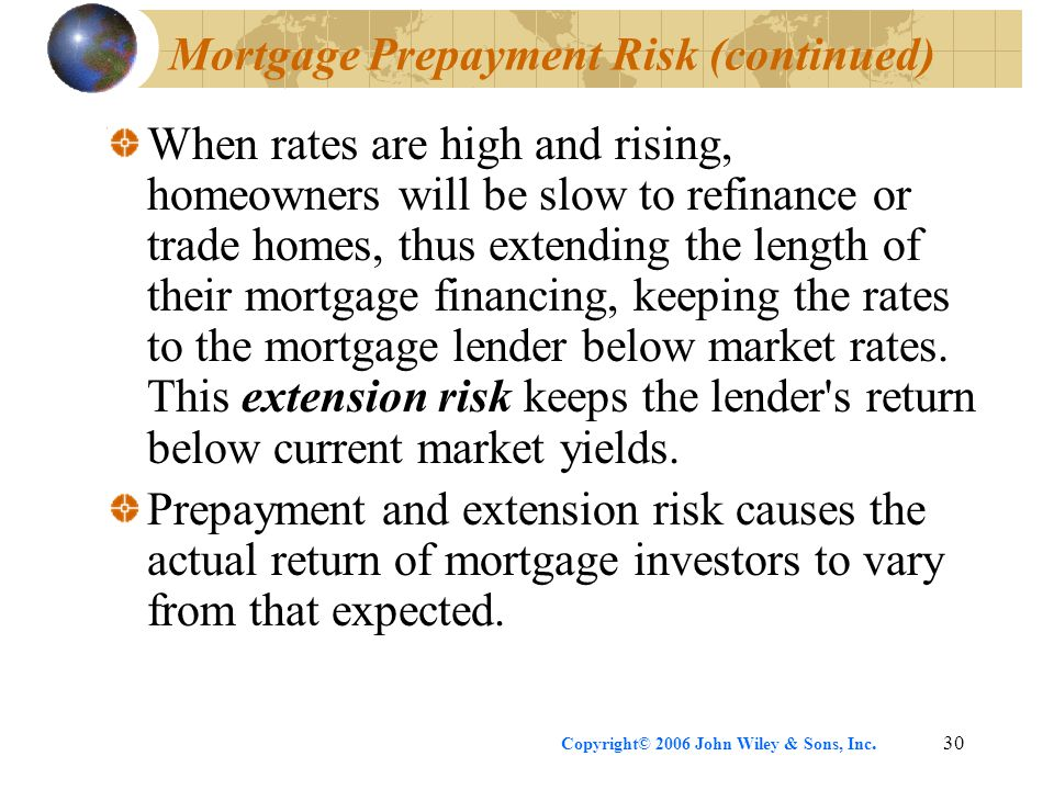 Copyright© 2006 John Wiley & Sons, Inc.30 Mortgage Prepayment Risk (continued) When rates are high and rising, homeowners will be slow to refinance or trade homes, thus extending the length of their mortgage financing, keeping the rates to the mortgage lender below market rates.