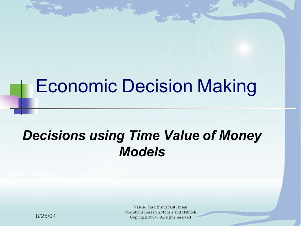 8/25/04 Valerie Tardiff and Paul Jensen Operations Research Models and Methods Copyright All rights reserved Economic Decision Making Decisions using Time Value of Money Models