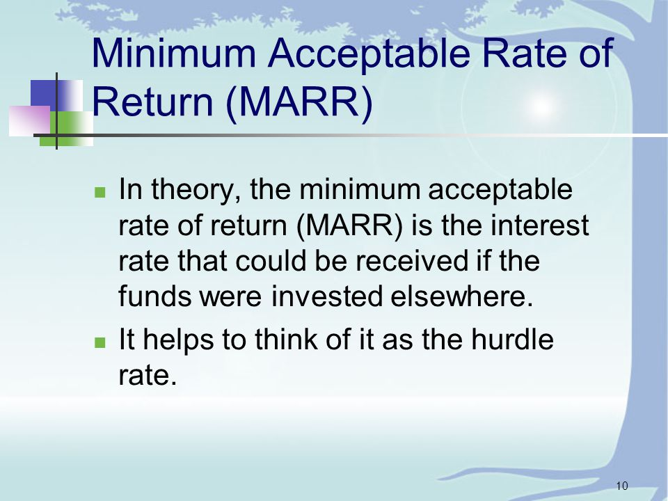 10 Minimum Acceptable Rate of Return (MARR) In theory, the minimum acceptable rate of return (MARR) is the interest rate that could be received if the funds were invested elsewhere.