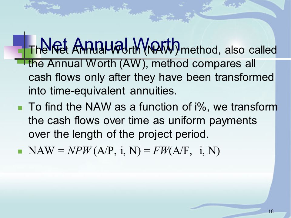 18 Net Annual Worth The Net Annual Worth (NAW) method, also called the Annual Worth (AW), method compares all cash flows only after they have been transformed into time-equivalent annuities.