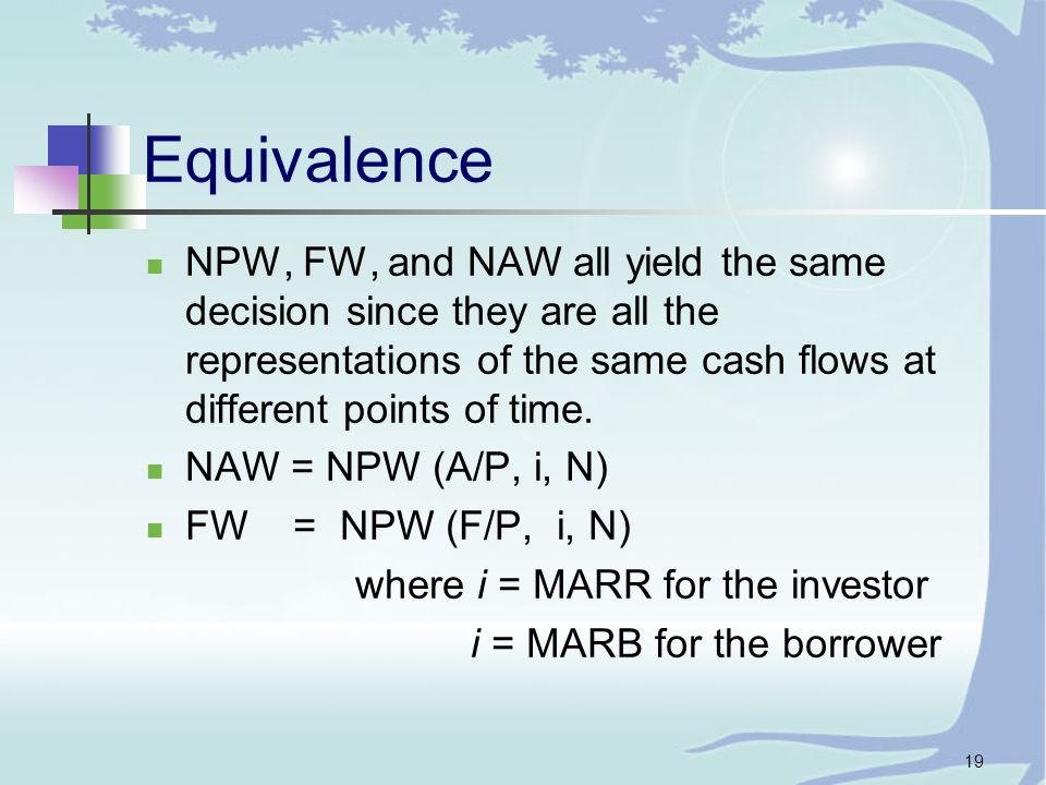 19 Equivalence NPW, FW, and NAW all yield the same decision since they are all the representations of the same cash flows at different points of time.