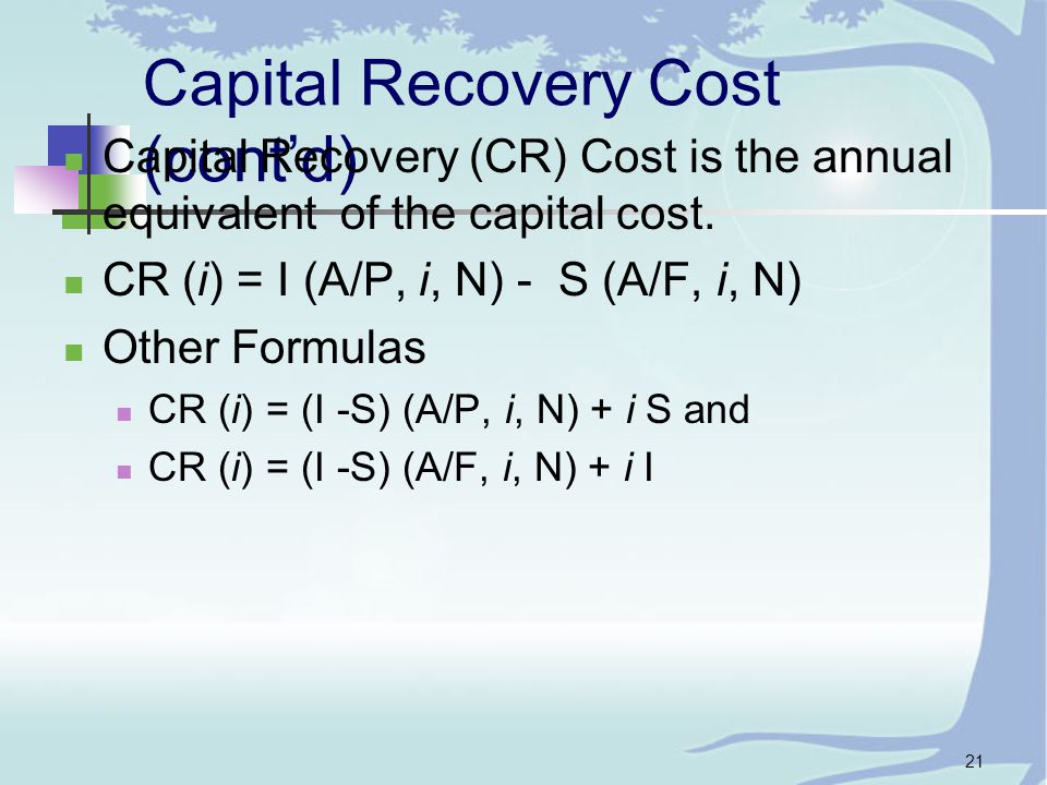21 Capital Recovery Cost (cont'd) Capital Recovery (CR) Cost is the annual equivalent of the capital cost.