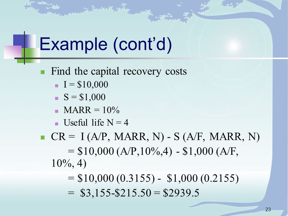 23 Example (cont'd) Find the capital recovery costs I = $10,000 S = $1,000 MARR = 10% Useful life N = 4 CR = I (A/P, MARR, N) - S (A/F, MARR, N) = $10,000 (A/P,10%,4) - $1,000 (A/F, 10%, 4) = $10,000 (0.3155) - $1,000 (0.2155) = $3,155-$ = $2939.5