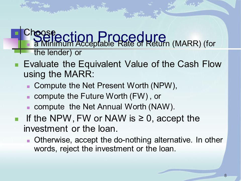 8 Selection Procedure Choose a Minimum Acceptable Rate of Return (MARR) (for the lender) or Evaluate the Equivalent Value of the Cash Flow using the MARR: Compute the Net Present Worth (NPW), compute the Future Worth (FW), or compute the Net Annual Worth (NAW).