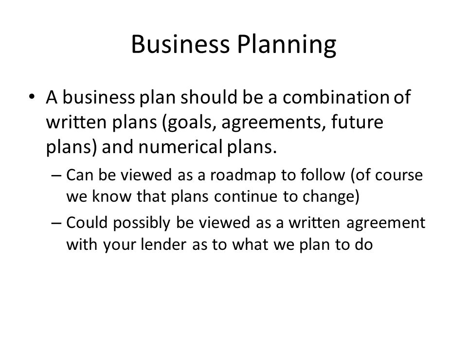 Business Planning A business plan should be a combination of written plans (goals, agreements, future plans) and numerical plans.