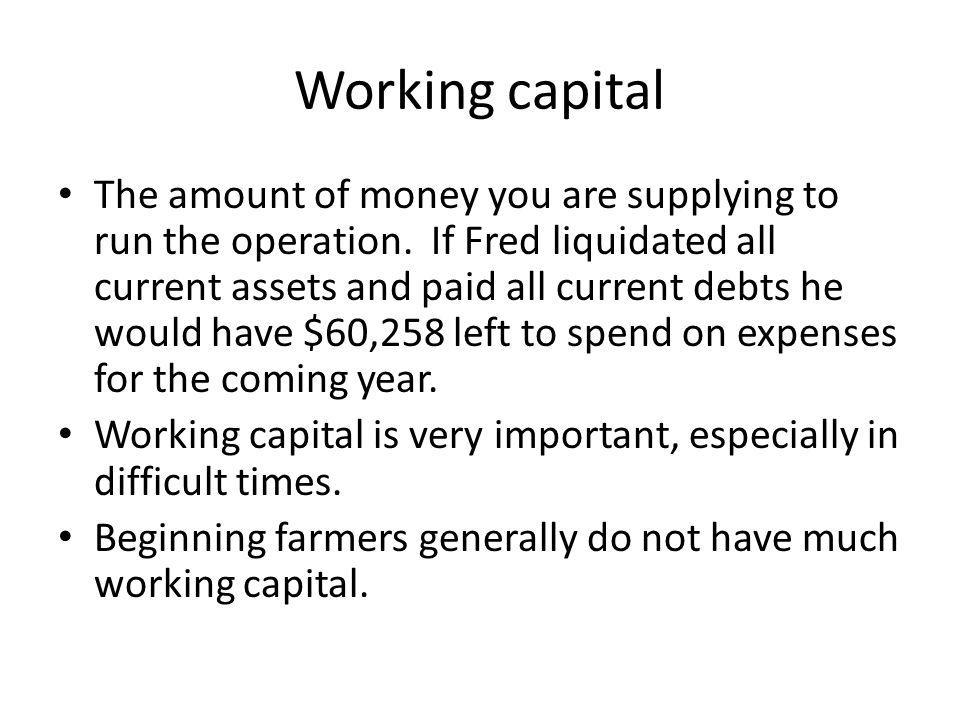 Working capital The amount of money you are supplying to run the operation.