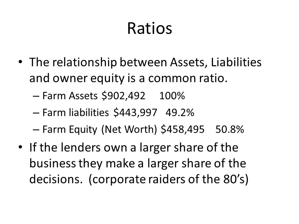 Ratios The relationship between Assets, Liabilities and owner equity is a common ratio.