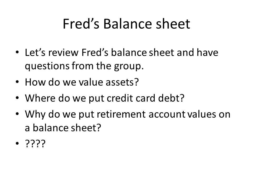Fred's Balance sheet Let's review Fred's balance sheet and have questions from the group.