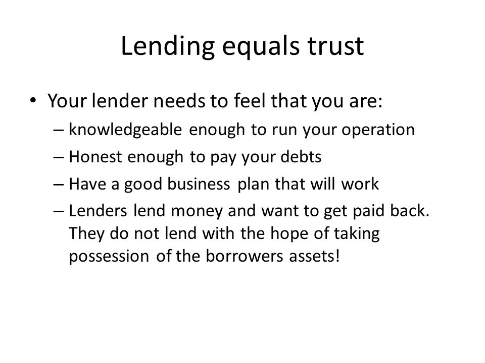 Lending equals trust Your lender needs to feel that you are: – knowledgeable enough to run your operation – Honest enough to pay your debts – Have a good business plan that will work – Lenders lend money and want to get paid back.