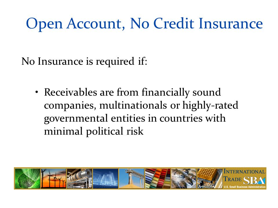 Open Account, No Credit Insurance No Insurance is required if: Receivables are from financially sound companies, multinationals or highly-rated governmental entities in countries with minimal political risk
