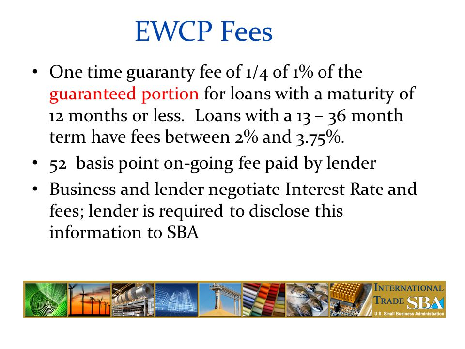 EWCP Fees One time guaranty fee of 1/4 of 1% of the guaranteed portion for loans with a maturity of 12 months or less.