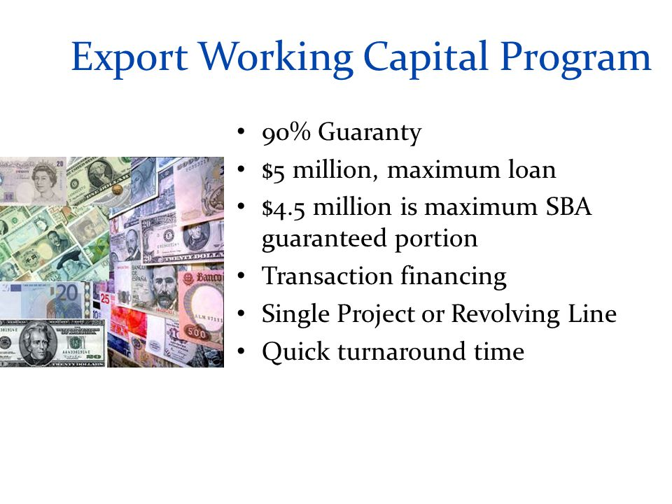 Export Working Capital Program 90% Guaranty $5 million, maximum loan $4.5 million is maximum SBA guaranteed portion Transaction financing Single Project or Revolving Line Quick turnaround time