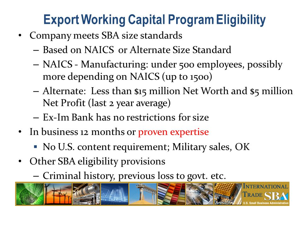 Company meets SBA size standards – Based on NAICS or Alternate Size Standard – NAICS - Manufacturing: under 500 employees, possibly more depending on NAICS (up to 1500) – Alternate: Less than $15 million Net Worth and $5 million Net Profit (last 2 year average) – Ex-Im Bank has no restrictions for size In business 12 months or proven expertise  No U.S.