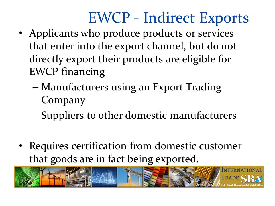 EWCP - Indirect Exports Applicants who produce products or services that enter into the export channel, but do not directly export their products are eligible for EWCP financing – Manufacturers using an Export Trading Company – Suppliers to other domestic manufacturers Requires certification from domestic customer that goods are in fact being exported.
