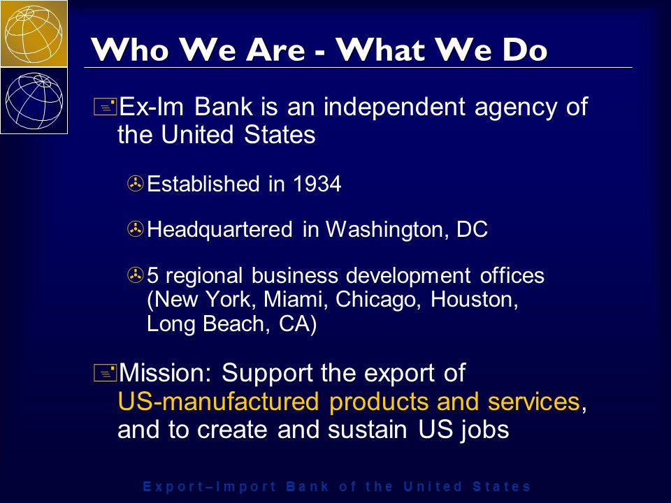 E x p o r t – I m p o r t B a n k o f t h e U n i t e d S t a t e s Who We Are - What We Do + Ex-Im Bank is an independent agency of the United States >Established in 1934 >Headquartered in Washington, DC >5 regional business development offices (New York, Miami, Chicago, Houston, Long Beach, CA) + Mission: Support the export of US-manufactured products and services, and to create and sustain US jobs
