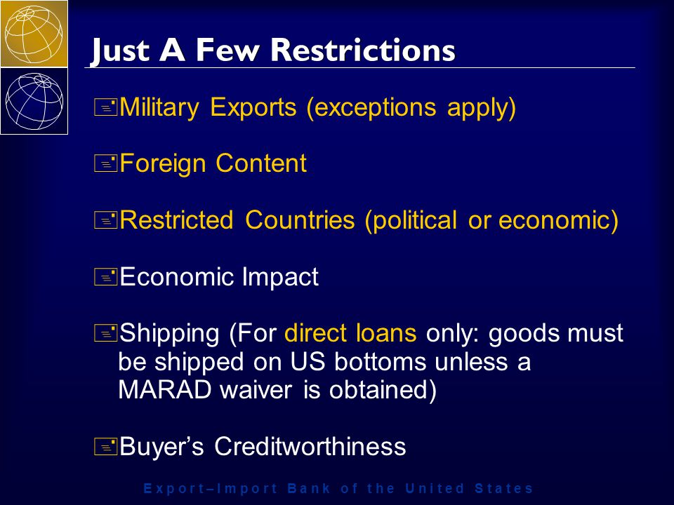 E x p o r t – I m p o r t B a n k o f t h e U n i t e d S t a t e s Just A Few Restrictions + Military Exports (exceptions apply) + Foreign Content + Restricted Countries (political or economic) + Economic Impact + Shipping (For direct loans only: goods must be shipped on US bottoms unless a MARAD waiver is obtained) + Buyer's Creditworthiness