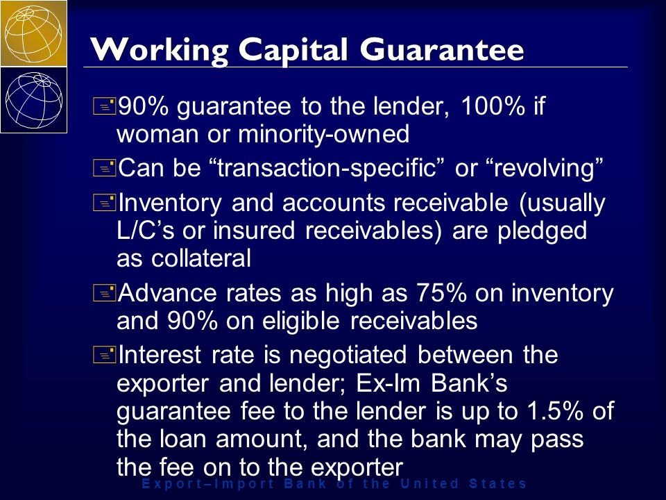 E x p o r t – I m p o r t B a n k o f t h e U n i t e d S t a t e s Working Capital Guarantee + 90% guarantee to the lender, 100% if woman or minority-owned + Can be transaction-specific or revolving + Inventory and accounts receivable (usually L/C's or insured receivables) are pledged as collateral + Advance rates as high as 75% on inventory and 90% on eligible receivables + Interest rate is negotiated between the exporter and lender; Ex-Im Bank's guarantee fee to the lender is up to 1.5% of the loan amount, and the bank may pass the fee on to the exporter