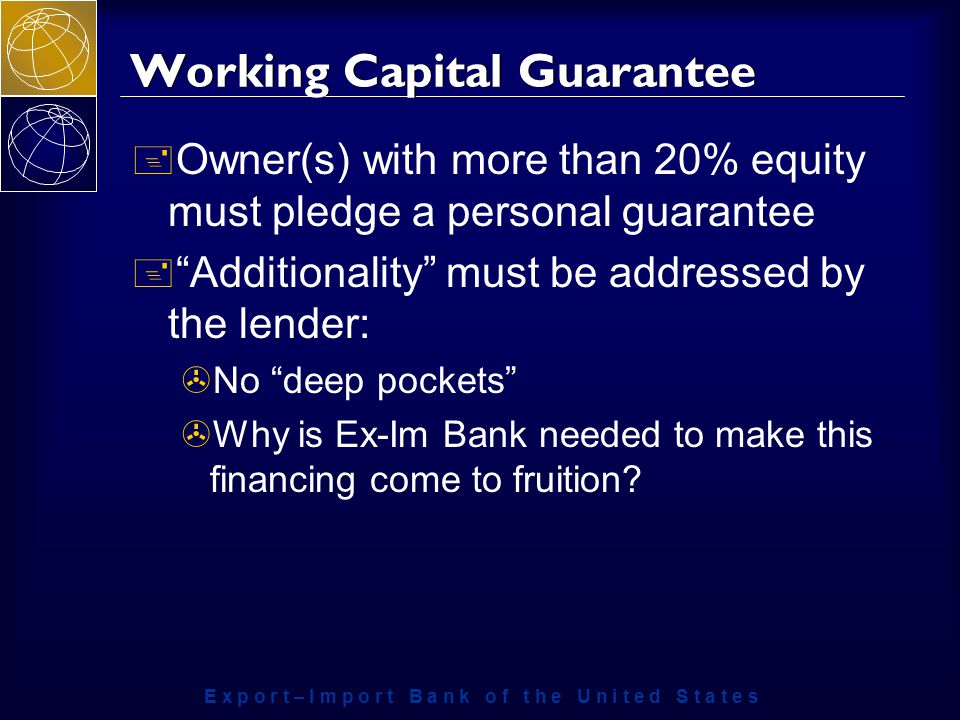 E x p o r t – I m p o r t B a n k o f t h e U n i t e d S t a t e s Working Capital Guarantee + Owner(s) with more than 20% equity must pledge a personal guarantee + Additionality must be addressed by the lender: >No deep pockets >Why is Ex-Im Bank needed to make this financing come to fruition