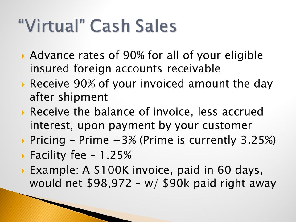  Advance rates of 90% for all of your eligible insured foreign accounts receivable  Receive 90% of your invoiced amount the day after shipment  Receive the balance of invoice, less accrued interest, upon payment by your customer  Pricing – Prime +3% (Prime is currently 3.25%)  Facility fee – 1.25%  Example: A $100K invoice, paid in 60 days, would net $98,972 – w/ $90k paid right away Virtual Cash Sales