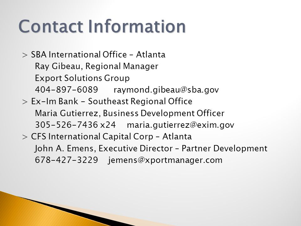 > SBA International Office – Atlanta Ray Gibeau, Regional Manager Export Solutions Group > Ex-Im Bank - Southeast Regional Office Maria Gutierrez, Business Development Officer x24 > CFS International Capital Corp – Atlanta John A.