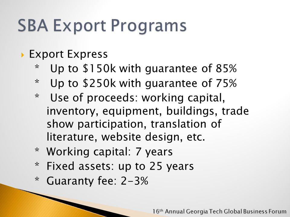  Export Express * Up to $150k with guarantee of 85% * Up to $250k with guarantee of 75% * Use of proceeds: working capital, inventory, equipment, buildings, trade show participation, translation of literature, website design, etc.