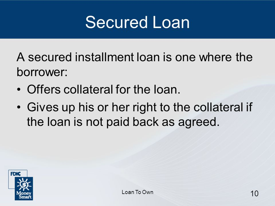 Loan To Own 10 Secured Loan A secured installment loan is one where the borrower: Offers collateral for the loan.