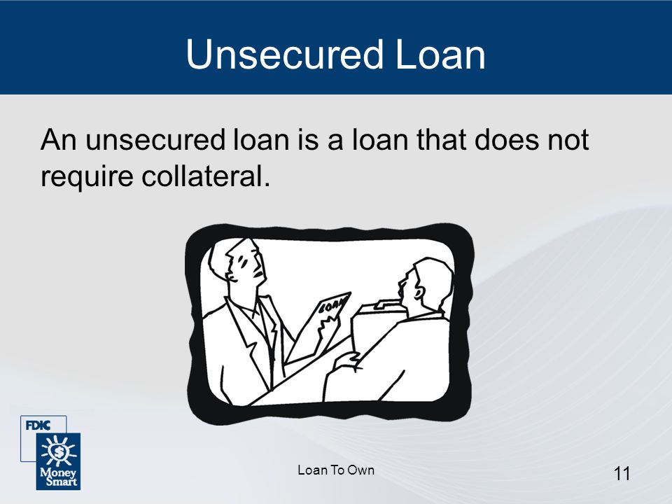Loan To Own 11 Unsecured Loan An unsecured loan is a loan that does not require collateral.