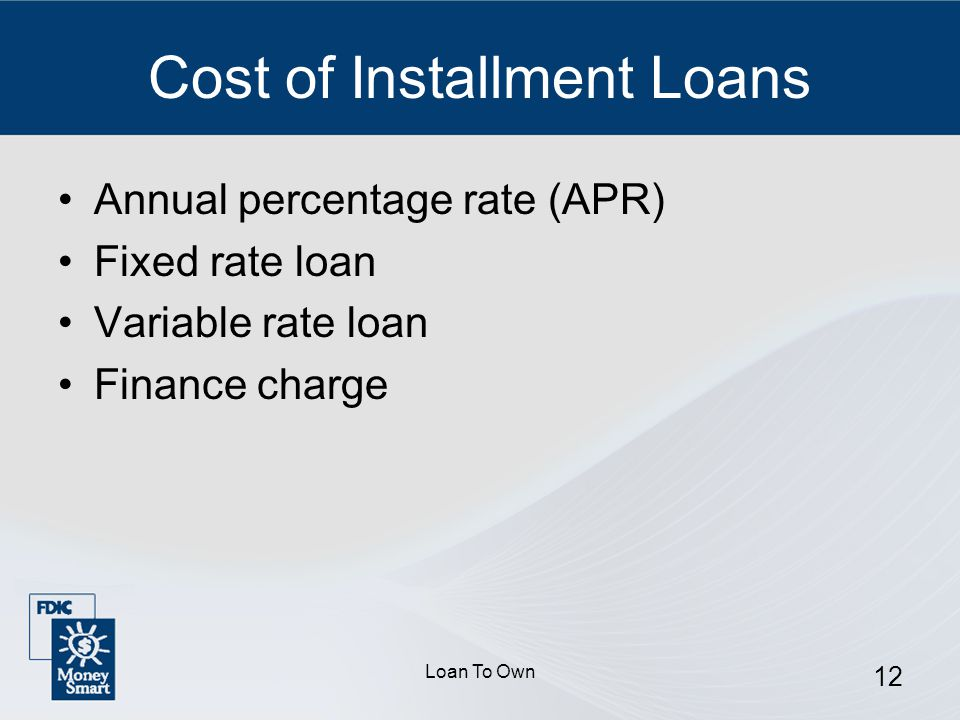 Loan To Own 12 Cost of Installment Loans Annual percentage rate (APR) Fixed rate loan Variable rate loan Finance charge