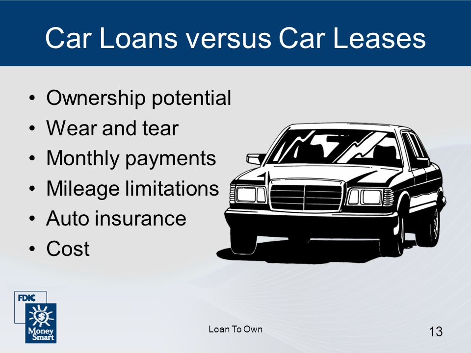 Loan To Own 13 Car Loans versus Car Leases Ownership potential Wear and tear Monthly payments Mileage limitations Auto insurance Cost