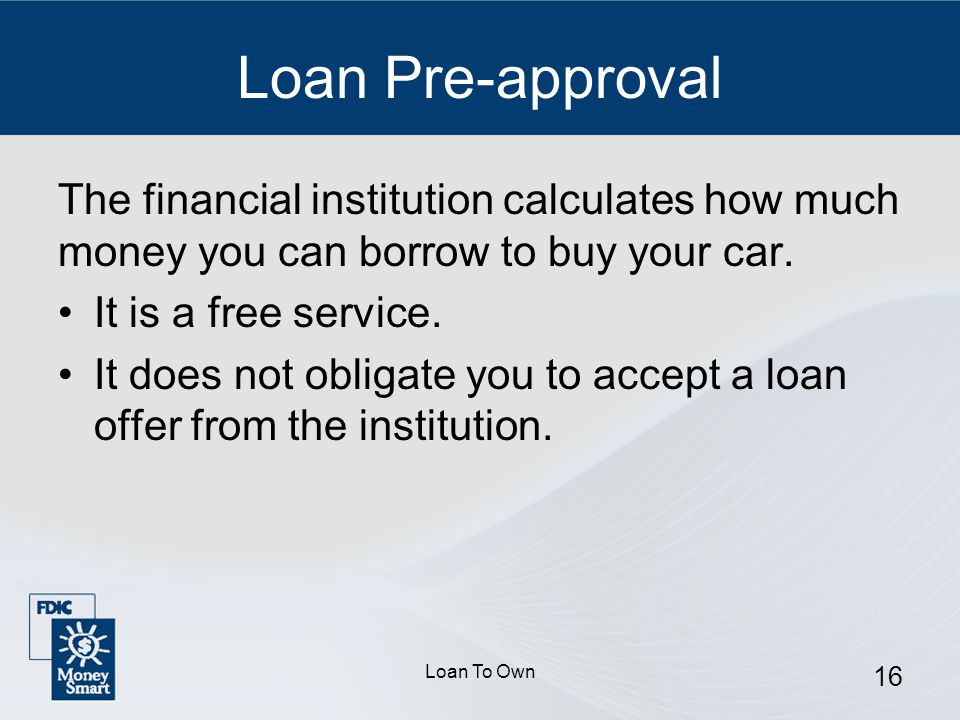 Loan To Own 16 Loan Pre-approval The financial institution calculates how much money you can borrow to buy your car.