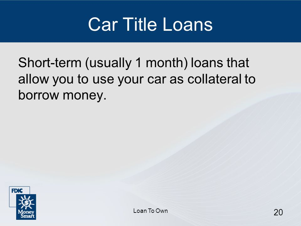Loan To Own 20 Car Title Loans Short-term (usually 1 month) loans that allow you to use your car as collateral to borrow money.
