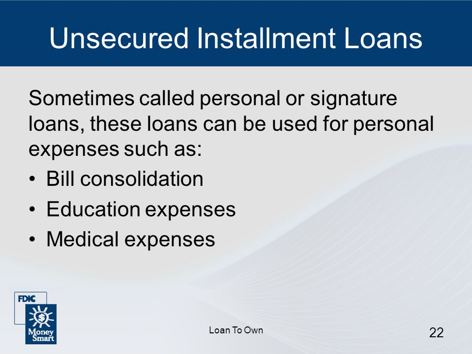 Loan To Own 22 Unsecured Installment Loans Sometimes called personal or signature loans, these loans can be used for personal expenses such as: Bill consolidation Education expenses Medical expenses