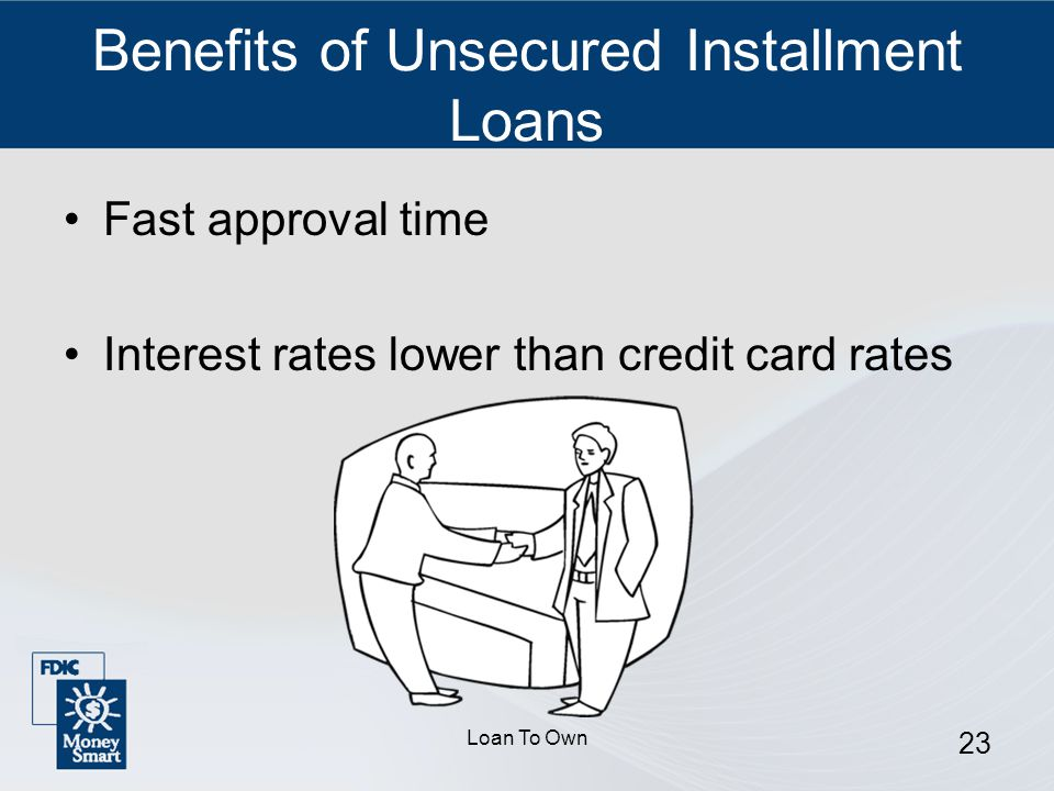 Loan To Own 23 Benefits of Unsecured Installment Loans Fast approval time Interest rates lower than credit card rates