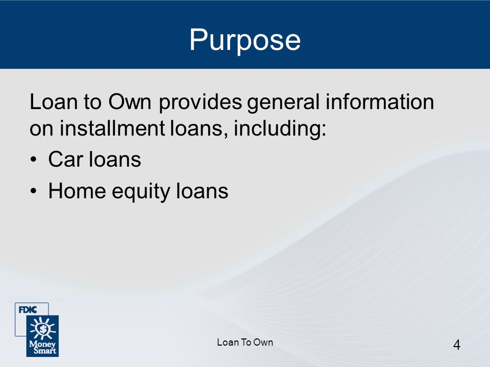 Loan To Own 4 Purpose Loan to Own provides general information on installment loans, including: Car loans Home equity loans