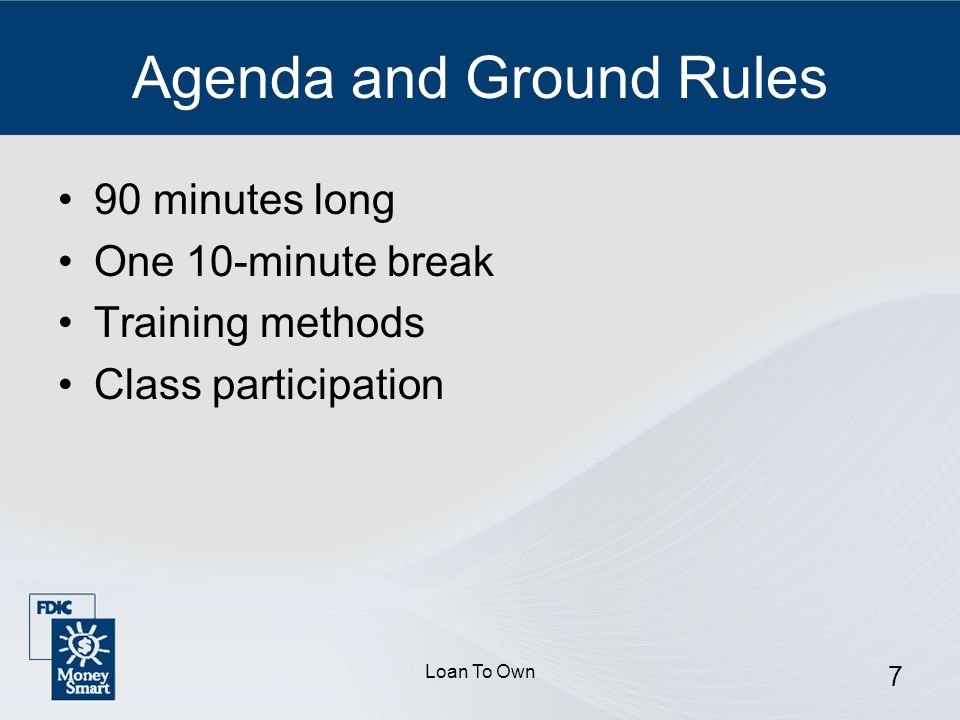 Loan To Own 7 Agenda and Ground Rules 90 minutes long One 10-minute break Training methods Class participation