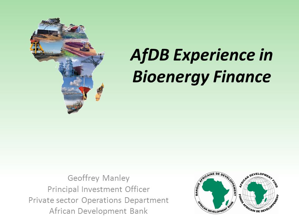 AfDB Experience in Bioenergy Finance Geoffrey Manley Principal Investment Officer Private sector Operations Department African Development Bank