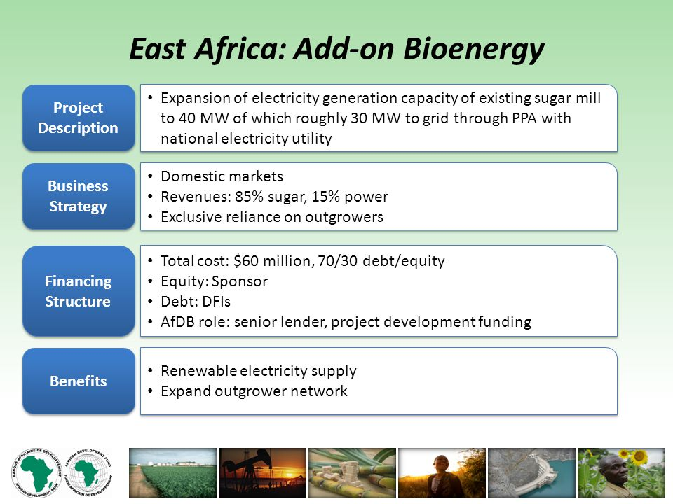 East Africa: Add-on Bioenergy Project Description Expansion of electricity generation capacity of existing sugar mill to 40 MW of which roughly 30 MW to grid through PPA with national electricity utility Business Strategy Domestic markets Revenues: 85% sugar, 15% power Exclusive reliance on outgrowers Domestic markets Revenues: 85% sugar, 15% power Exclusive reliance on outgrowers Financing Structure Total cost: $60 million, 70/30 debt/equity Equity: Sponsor Debt: DFIs AfDB role: senior lender, project development funding Total cost: $60 million, 70/30 debt/equity Equity: Sponsor Debt: DFIs AfDB role: senior lender, project development funding Benefits Renewable electricity supply Expand outgrower network Renewable electricity supply Expand outgrower network