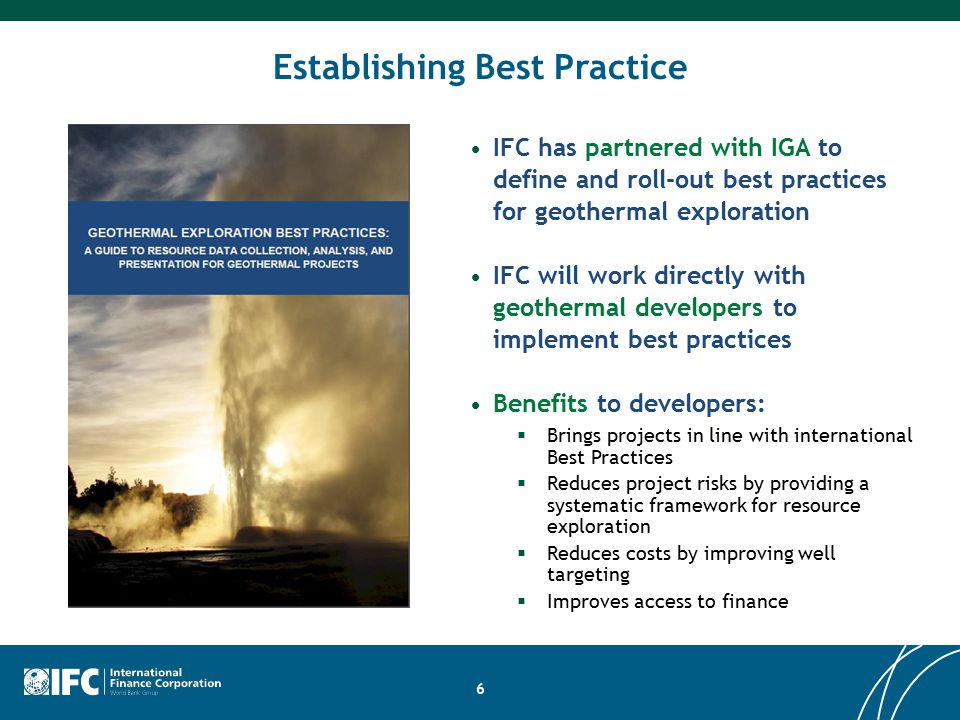 6 IFC has partnered with IGA to define and roll-out best practices for geothermal exploration IFC will work directly with geothermal developers to implement best practices Benefits to developers:  Brings projects in line with international Best Practices  Reduces project risks by providing a systematic framework for resource exploration  Reduces costs by improving well targeting  Improves access to finance Establishing Best Practice