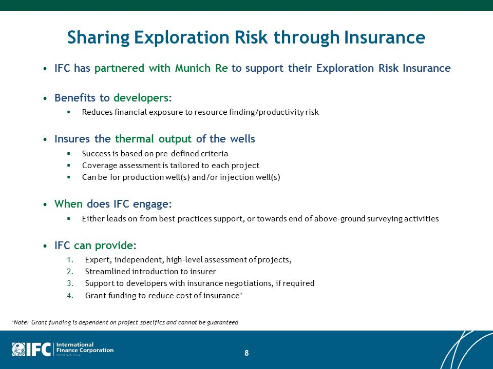 Sharing Exploration Risk through Insurance IFC has partnered with Munich Re to support their Exploration Risk Insurance Benefits to developers:  Reduces financial exposure to resource finding/productivity risk Insures the thermal output of the wells  Success is based on pre-defined criteria  Coverage assessment is tailored to each project  Can be for production well(s) and/or injection well(s) When does IFC engage:  Either leads on from best practices support, or towards end of above-ground surveying activities IFC can provide: 1.Expert, independent, high-level assessment of projects, 2.Streamlined introduction to insurer 3.Support to developers with insurance negotiations, if required 4.Grant funding to reduce cost of insurance Note: Grant funding is dependent on project specifics and cannot be guaranteed