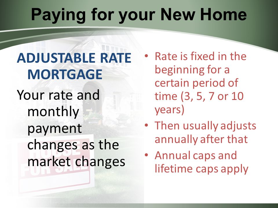 Paying for your New Home ADJUSTABLE RATE MORTGAGE Your rate and monthly payment changes as the market changes Rate is fixed in the beginning for a certain period of time (3, 5, 7 or 10 years) Then usually adjusts annually after that Annual caps and lifetime caps apply