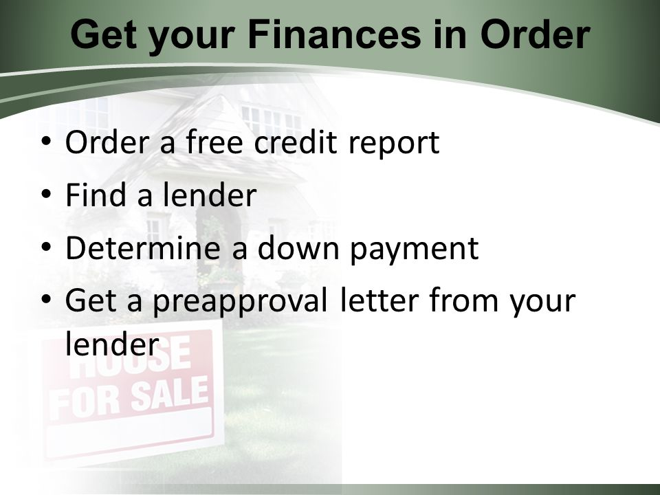 Get your Finances in Order Order a free credit report Find a lender Determine a down payment Get a preapproval letter from your lender