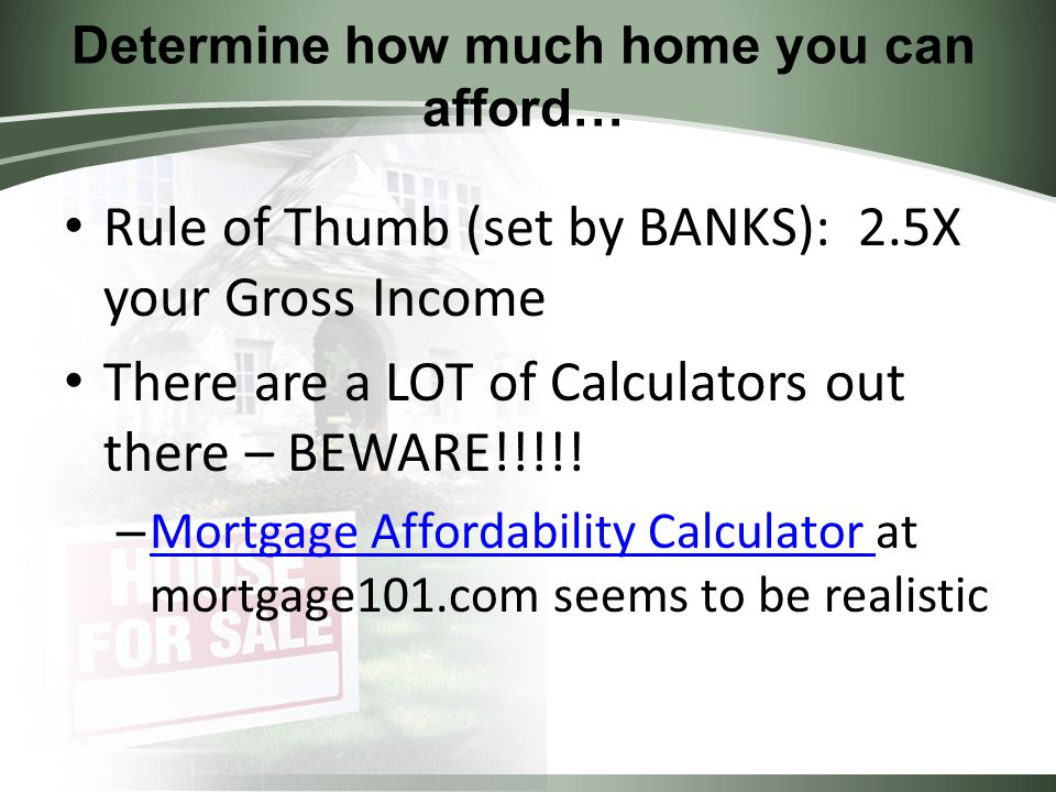 Determine how much home you can afford… Rule of Thumb (set by BANKS): 2.5X your Gross Income There are a LOT of Calculators out there – BEWARE!!!!.