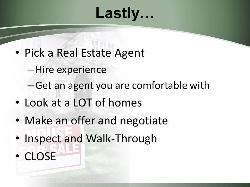 Lastly… Pick a Real Estate Agent – Hire experience – Get an agent you are comfortable with Look at a LOT of homes Make an offer and negotiate Inspect and Walk-Through CLOSE