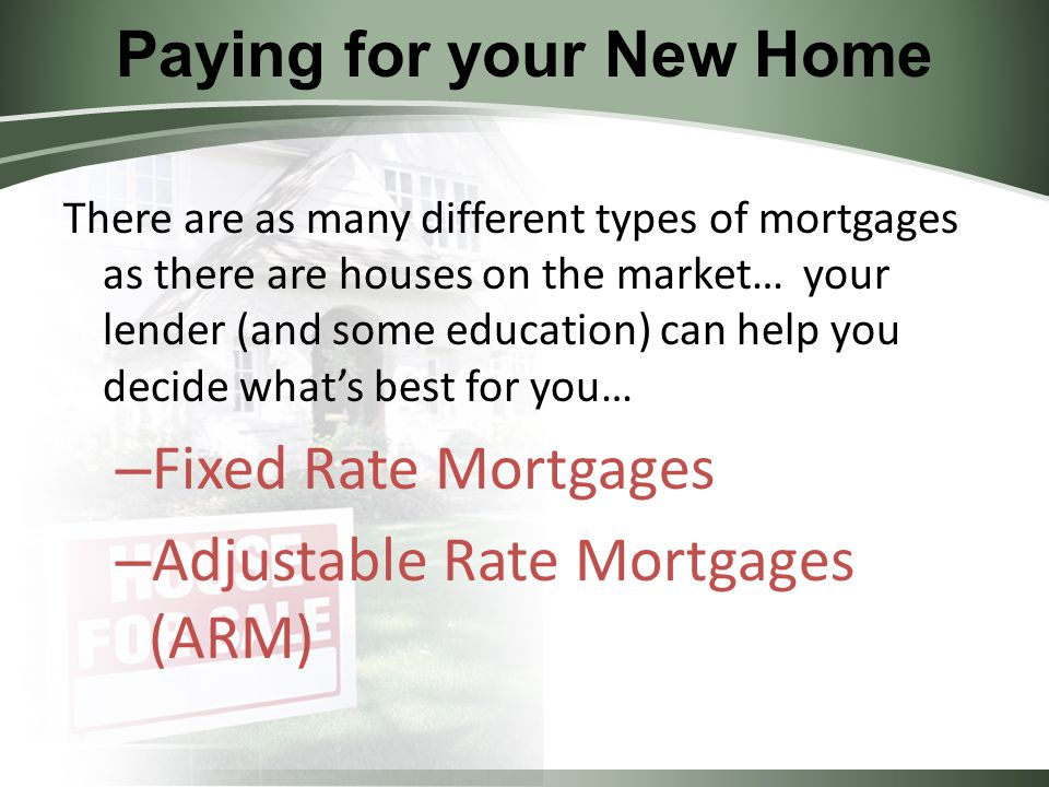 Paying for your New Home There are as many different types of mortgages as there are houses on the market… your lender (and some education) can help you decide what's best for you… – Fixed Rate Mortgages – Adjustable Rate Mortgages (ARM)