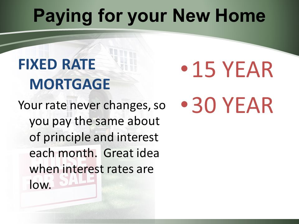 Paying for your New Home FIXED RATE MORTGAGE Your rate never changes, so you pay the same about of principle and interest each month.