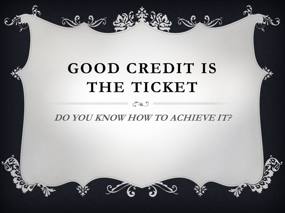 GOOD CREDIT IS THE TICKET DO YOU KNOW HOW TO ACHIEVE IT