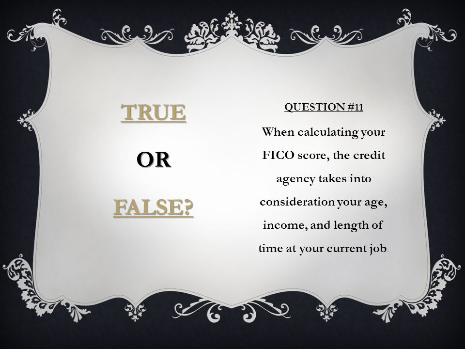 QUESTION #11 When calculating your FICO score, the credit agency takes into consideration your age, income, and length of time at your current job.