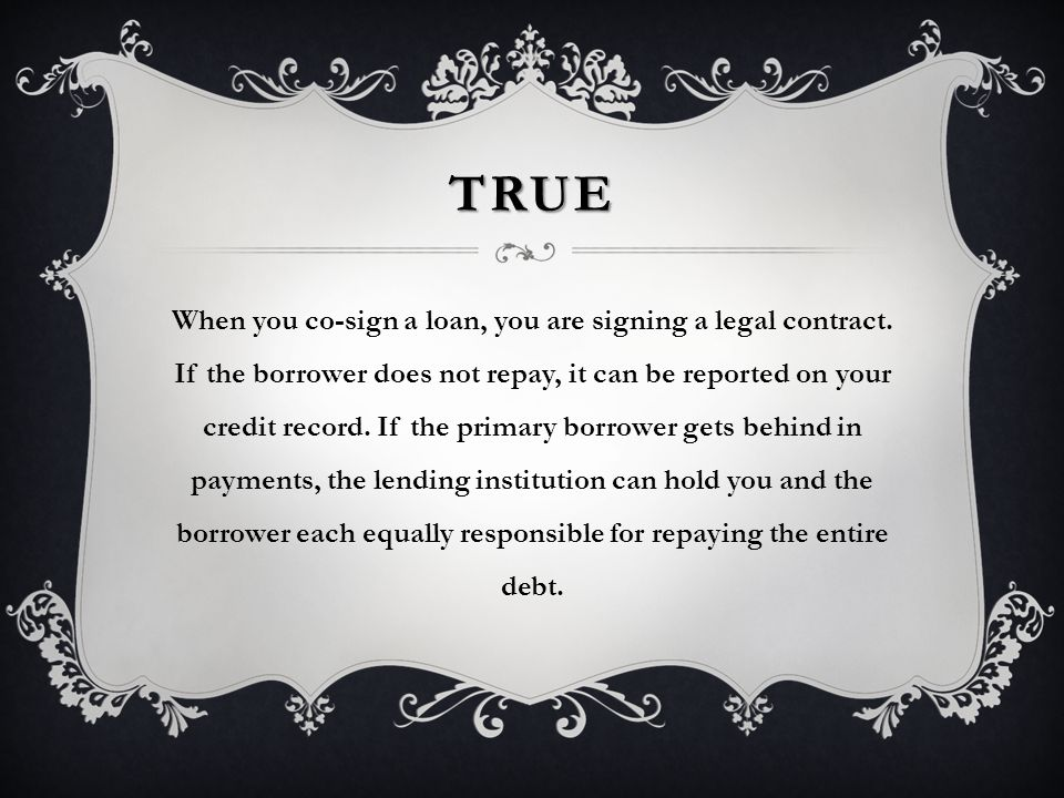 TRUE When you co-sign a loan, you are signing a legal contract.
