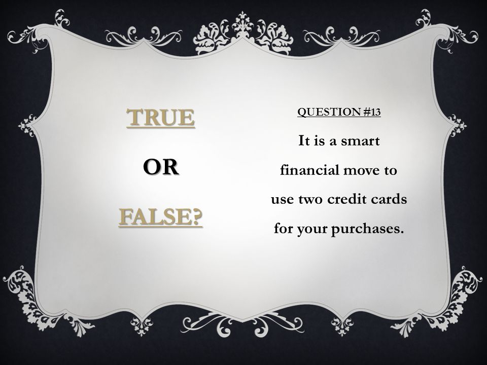 QUESTION #13 It is a smart financial move to use two credit cards for your purchases.