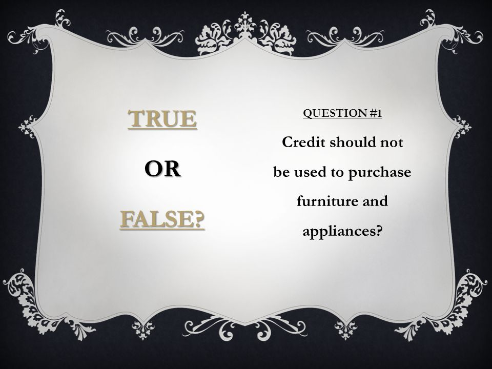 QUESTION #1 Credit should not be used to purchase furniture and appliances TRUE OR FALSE